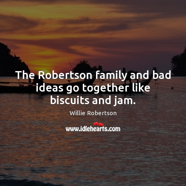 Image, The Robertson family and bad ideas go together like biscuits and jam.