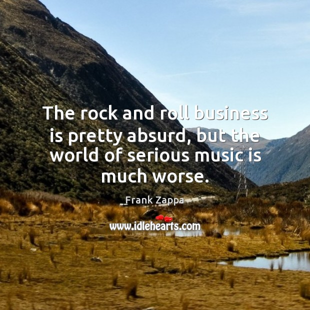 The rock and roll business is pretty absurd, but the world of serious music is much worse. Frank Zappa Picture Quote