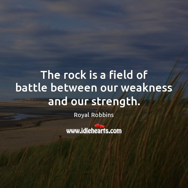 The rock is a field of battle between our weakness and our strength. Image
