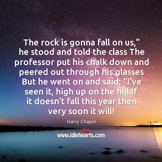 """The rock is gonna fall on us,"""" he stood and told the Harry Chapin Picture Quote"""