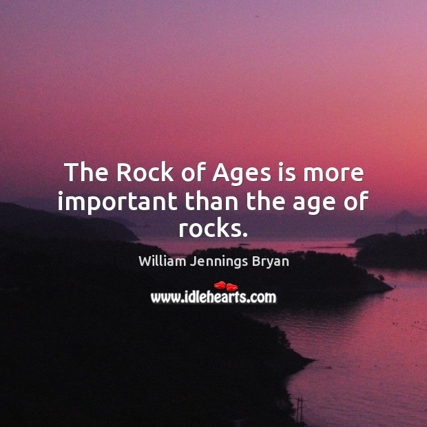 The Rock of Ages is more important than the age of rocks. William Jennings Bryan Picture Quote