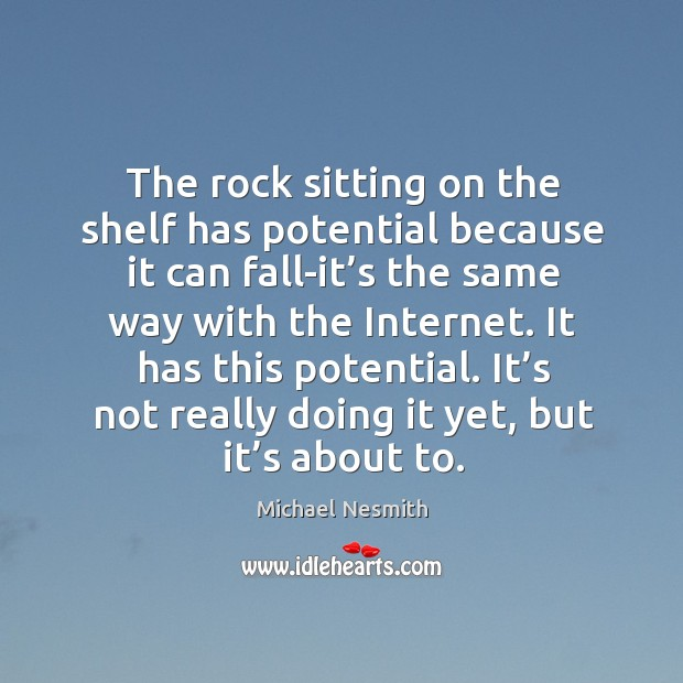 The rock sitting on the shelf has potential because it can fall-it's the same way with the internet. Image