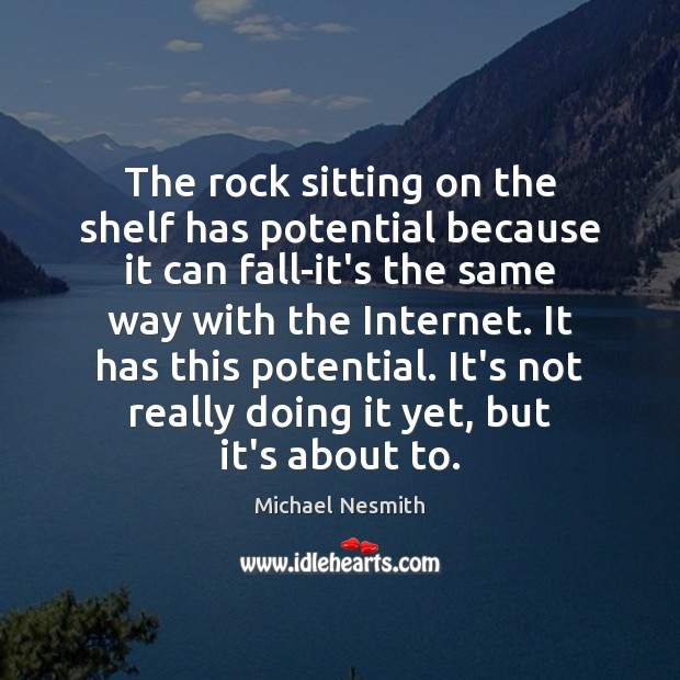 The rock sitting on the shelf has potential because it can fall-it's Michael Nesmith Picture Quote