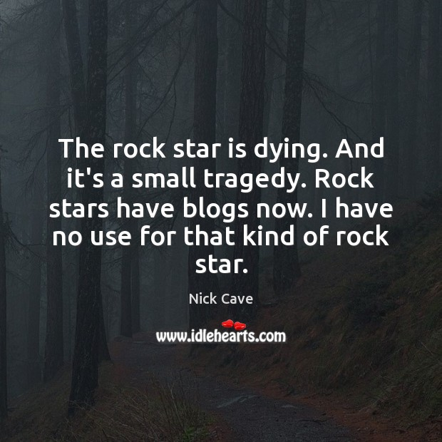 The rock star is dying. And it's a small tragedy. Rock stars Nick Cave Picture Quote