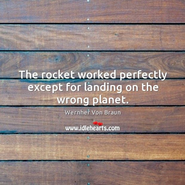 The rocket worked perfectly except for landing on the wrong planet. Wernher Von Braun Picture Quote