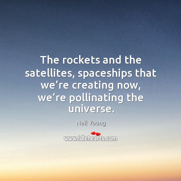 Image, The rockets and the satellites, spaceships that we're creating now, we're pollinating the universe.