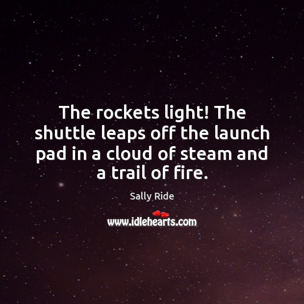 The rockets light! The shuttle leaps off the launch pad in a Sally Ride Picture Quote