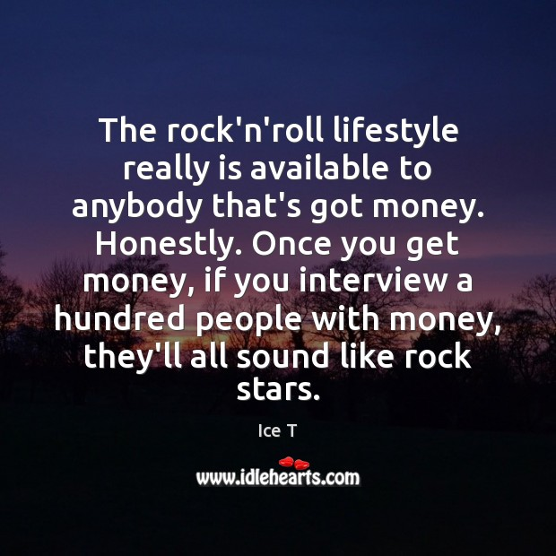 The rock'n'roll lifestyle really is available to anybody that's got money. Honestly. Ice T Picture Quote