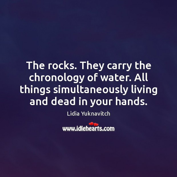 The rocks. They carry the chronology of water. All things simultaneously living Image