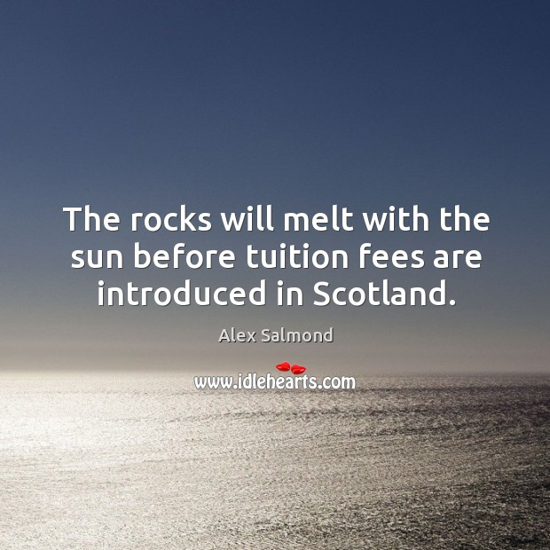 Image, The rocks will melt with the sun before tuition fees are introduced in Scotland.