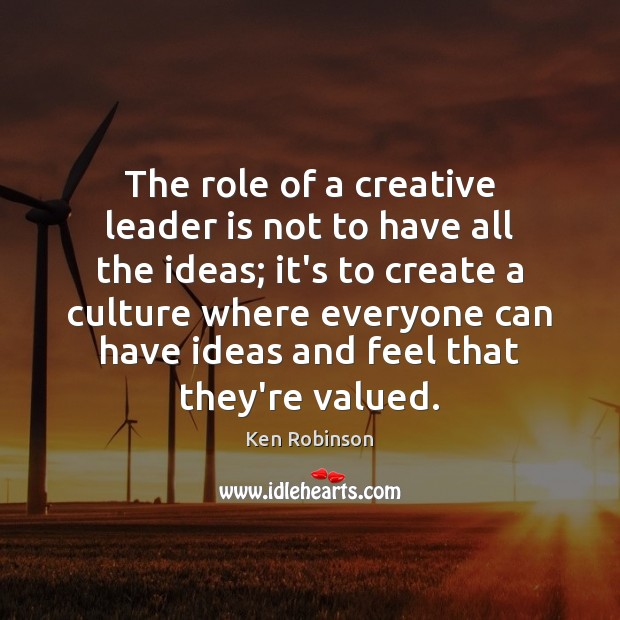 The role of a creative leader is not to have all the Ken Robinson Picture Quote
