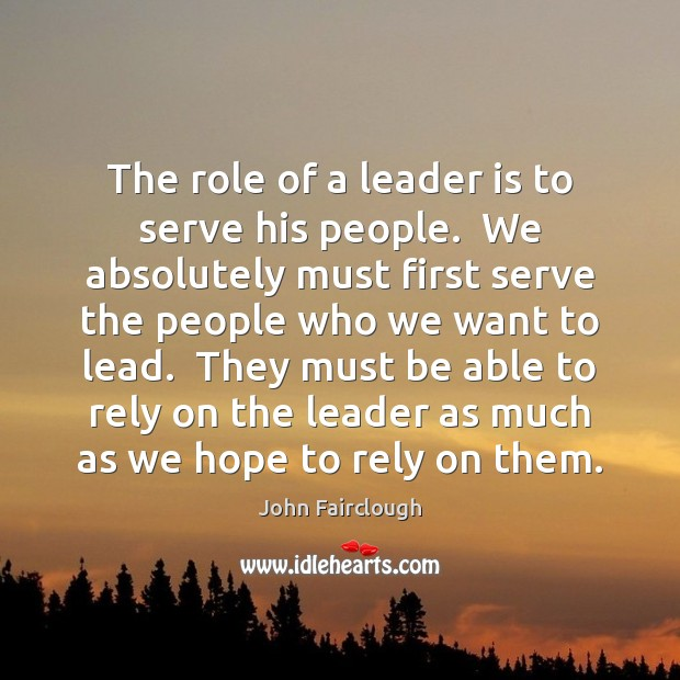 The role of a leader is to serve his people.  We absolutely John Fairclough Picture Quote