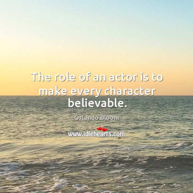 The role of an actor is to make every character believable. Image