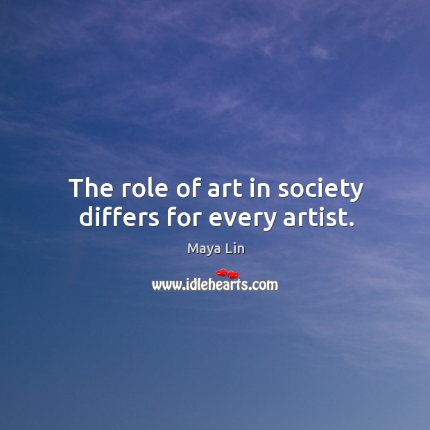 The role of art in society differs for every artist. Maya Lin Picture Quote