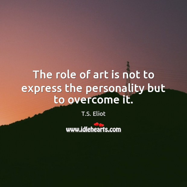 Image, The role of art is not to express the personality but to overcome it.