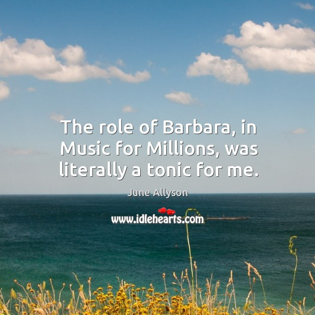 June Allyson Picture Quote image saying: The role of barbara, in music for millions, was literally a tonic for me.