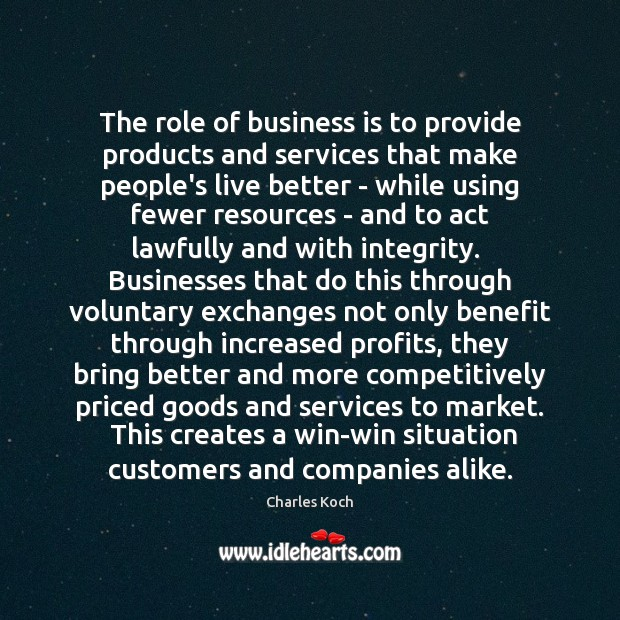 The role of business is to provide products and services that make Charles Koch Picture Quote