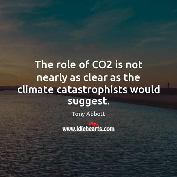 The role of CO2 is not nearly as clear as the climate catastrophists would suggest. Tony Abbott Picture Quote