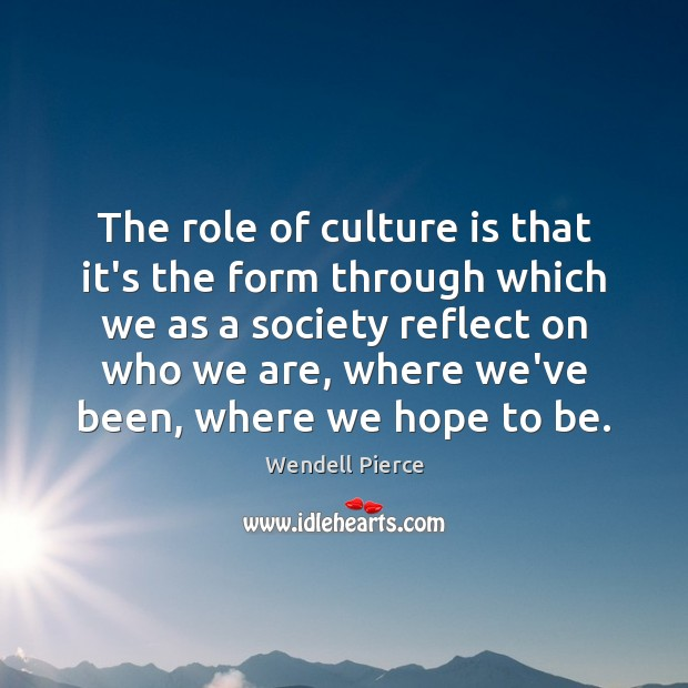 The role of culture is that it's the form through which we Wendell Pierce Picture Quote