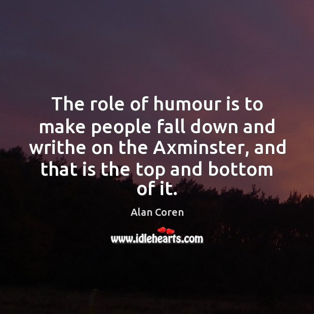 The role of humour is to make people fall down and writhe Alan Coren Picture Quote