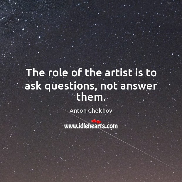 The role of the artist is to ask questions, not answer them. Anton Chekhov Picture Quote
