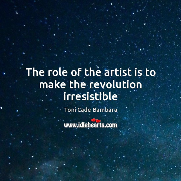 The role of the artist is to make the revolution irresistible Toni Cade Bambara Picture Quote