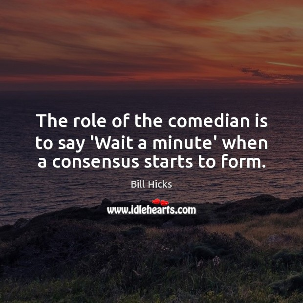 Image, The role of the comedian is to say 'Wait a minute' when a consensus starts to form.