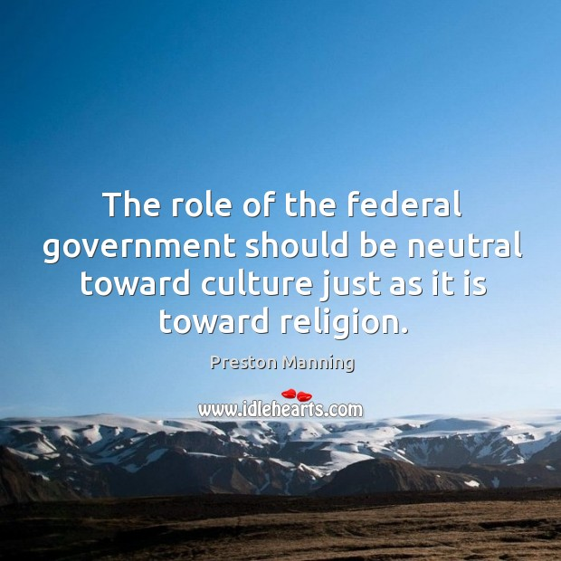 The role of the federal government should be neutral toward culture just as it is toward religion. Image