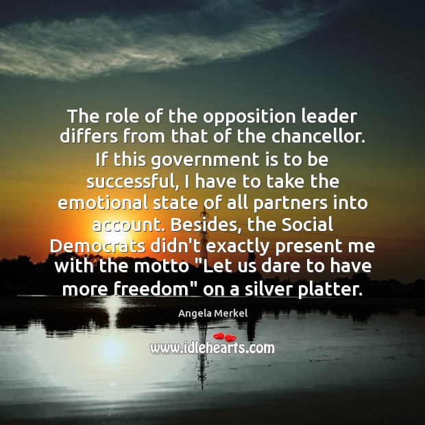 The role of the opposition leader differs from that of the chancellor. Angela Merkel Picture Quote
