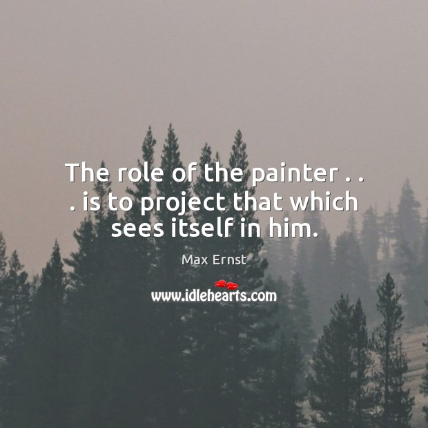 Image, The role of the painter . . . is to project that which sees itself in him.