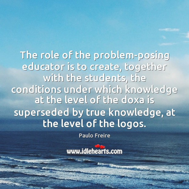 The role of the problem-posing educator is to create, together with the Image