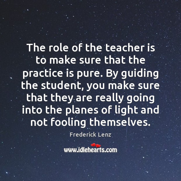 The role of the teacher is to make sure that the practice Teacher Quotes Image