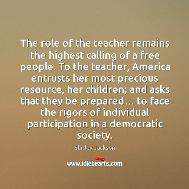 The role of the teacher remains the highest calling of a free people. Shirley Jackson Picture Quote
