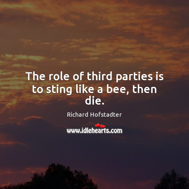 The role of third parties is to sting like a bee, then die. Richard Hofstadter Picture Quote