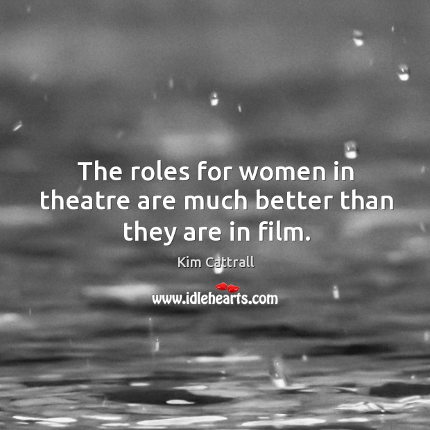 The roles for women in theatre are much better than they are in film. Kim Cattrall Picture Quote