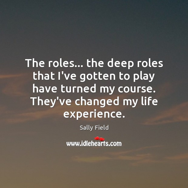The roles… the deep roles that I've gotten to play have turned Image