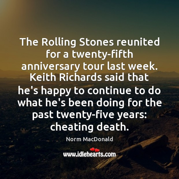 The Rolling Stones reunited for a twenty-fifth anniversary tour last week. Keith Norm MacDonald Picture Quote
