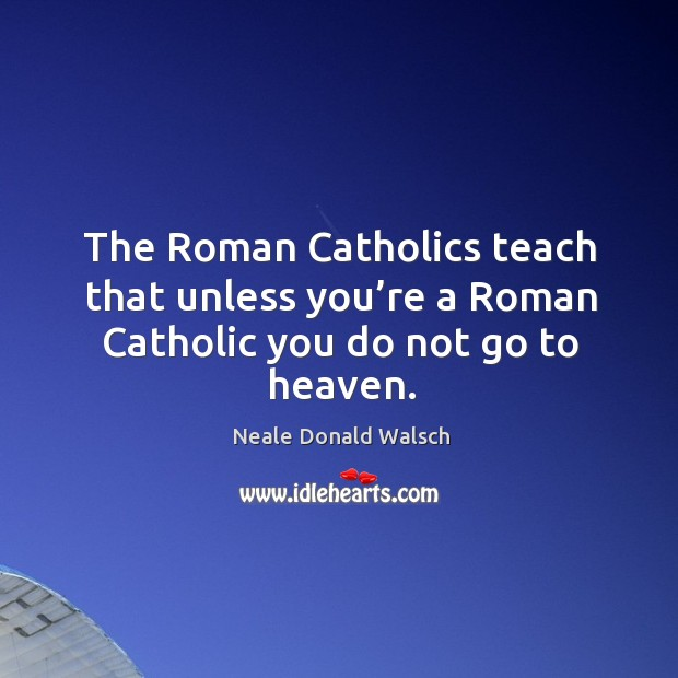 The roman catholics teach that unless you're a roman catholic you do not go to heaven. Image