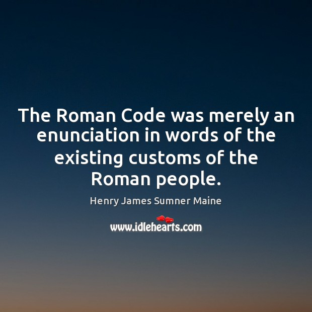 The Roman Code was merely an enunciation in words of the existing Henry James Sumner Maine Picture Quote