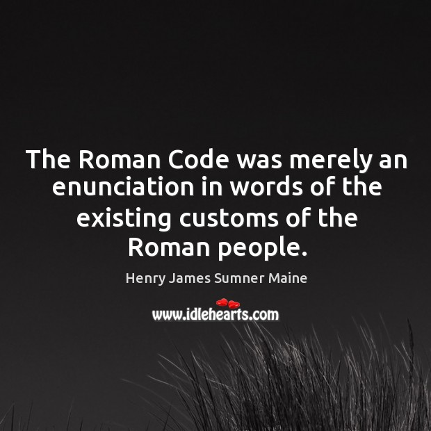 The roman code was merely an enunciation in words of the existing customs of the roman people. Henry James Sumner Maine Picture Quote