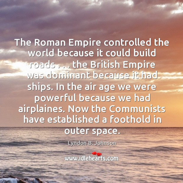 Image, The Roman Empire controlled the world because it could build roads . . . the