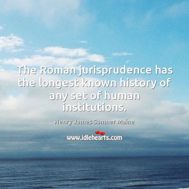 The Roman jurisprudence has the longest known history of any set of human institutions. Henry James Sumner Maine Picture Quote