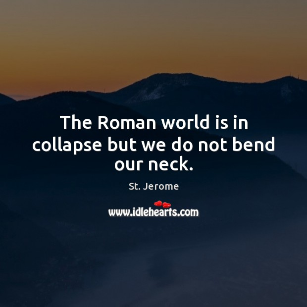 The Roman world is in collapse but we do not bend our neck. St. Jerome Picture Quote