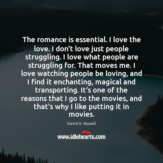 The romance is essential. I love the love. I don't love just David O. Russell Picture Quote