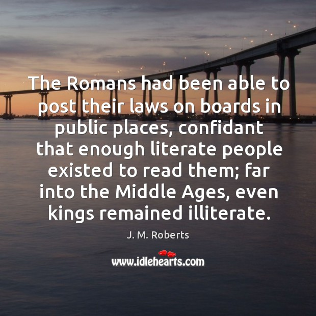 The romans had been able to post their laws on boards in public places, confidant that enough Image