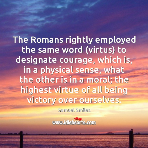 The Romans rightly employed the same word (virtus) to designate courage, which Samuel Smiles Picture Quote