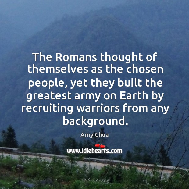 The Romans thought of themselves as the chosen people, yet they built Amy Chua Picture Quote