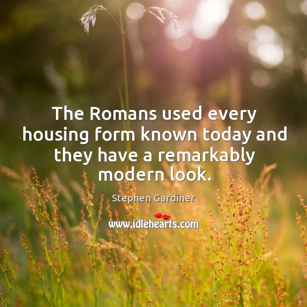 The romans used every housing form known today and they have a remarkably modern look. Stephen Gardiner Picture Quote