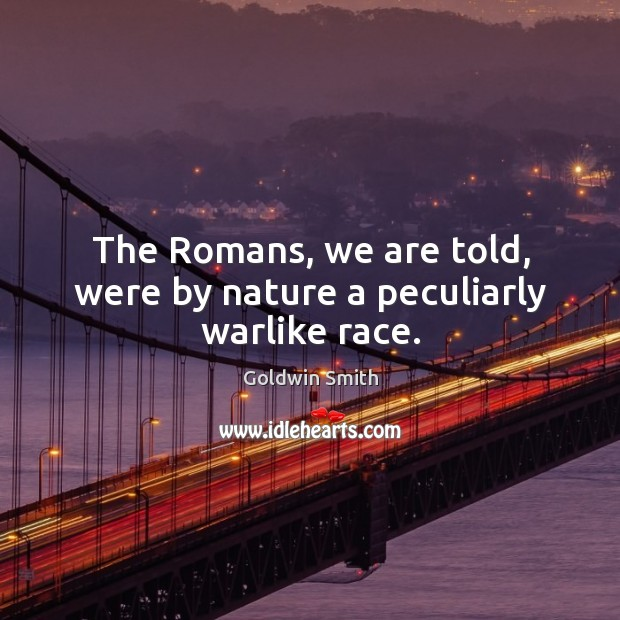The romans, we are told, were by nature a peculiarly warlike race. Image