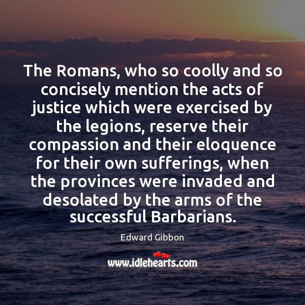 The Romans, who so coolly and so concisely mention the acts of Edward Gibbon Picture Quote